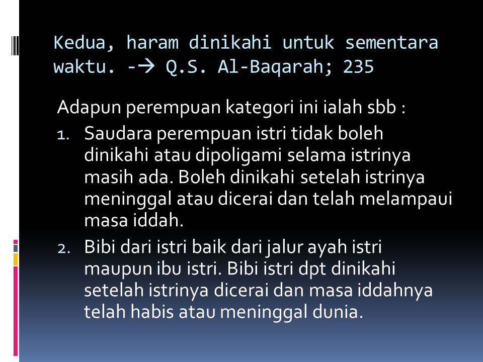 Kedua, haram dinikahi untuk sementara waktu. -  Q.S. Al-Baqarah; 235 Adapun perempuan kategori ini ialah sbb : 1. Saudara perempuan istri tidak boleh