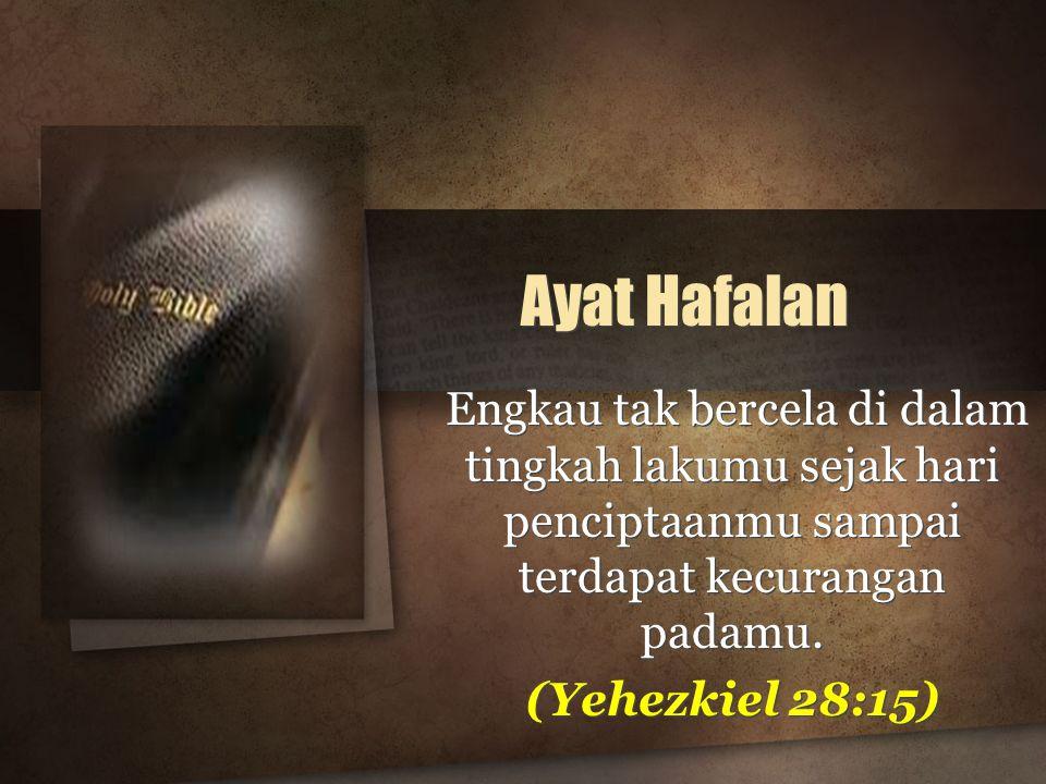 Ayat Hafalan Engkau tak bercela di dalam tingkah lakumu sejak hari penciptaanmu sampai terdapat kecurangan padamu. (Yehezkiel 28:15) Engkau tak bercel
