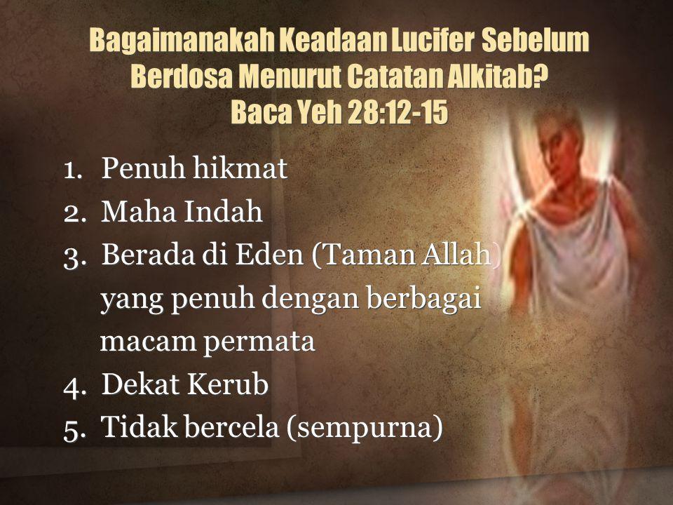 Bagaimanakah Keadaan Lucifer Sebelum Berdosa Menurut Catatan Alkitab? Baca Yeh 28:12-15 1.Penuh hikmat 2.Maha Indah 3.Berada di Eden (Taman Allah) yan