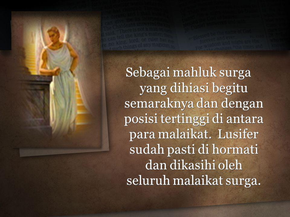 Sebagai mahluk surga yang dihiasi begitu semaraknya dan dengan posisi tertinggi di antara para malaikat. Lusifer sudah pasti di hormati dan dikasihi o
