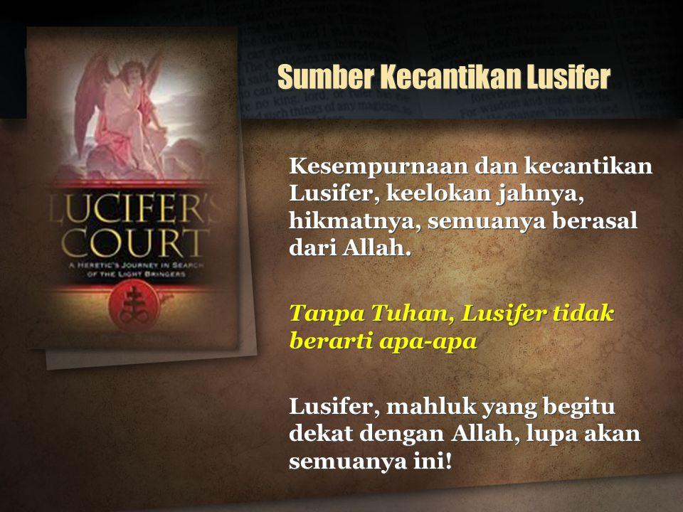 Sumber Kecantikan Lusifer Kesempurnaan dan kecantikan Lusifer, keelokan jahnya, hikmatnya, semuanya berasal dari Allah. Tanpa Tuhan, Lusifer tidak ber