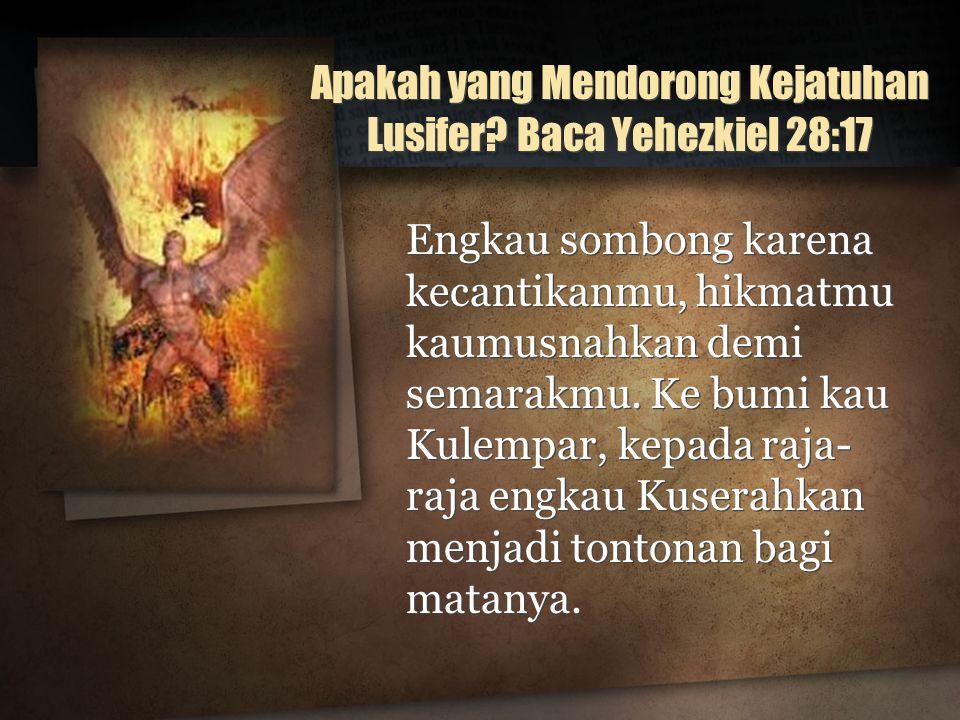 Apakah yang Mendorong Kejatuhan Lusifer? Baca Yehezkiel 28:17 Engkau sombong karena kecantikanmu, hikmatmu kaumusnahkan demi semarakmu. Ke bumi kau Ku