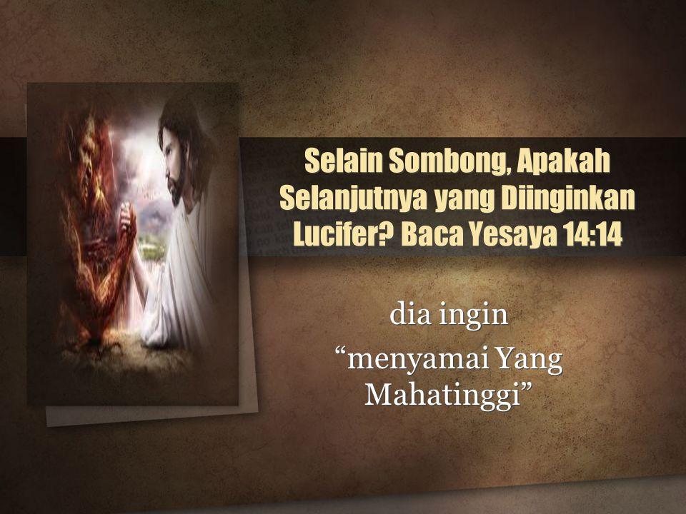 "Selain Sombong, Apakah Selanjutnya yang Diinginkan Lucifer? Baca Yesaya 14:14 dia ingin ""menyamai Yang Mahatinggi"" dia ingin ""menyamai Yang Mahatinggi"
