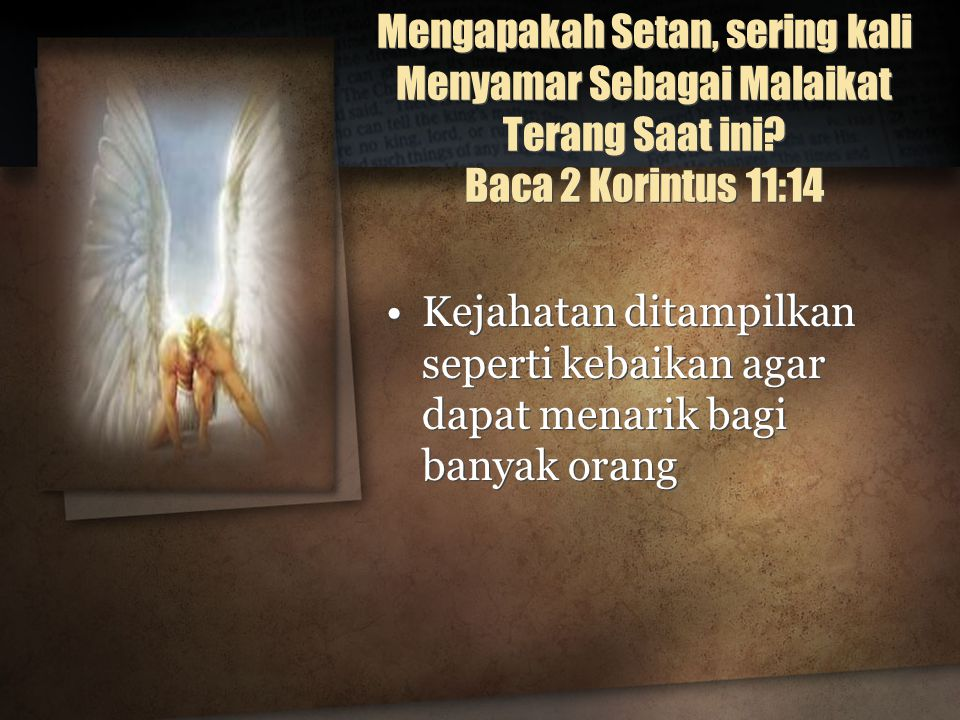 Mengapakah Setan, sering kali Menyamar Sebagai Malaikat Terang Saat ini? Baca 2 Korintus 11:14 Kejahatan ditampilkan seperti kebaikan agar dapat menar