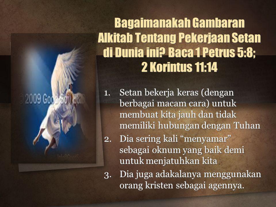 Bagaimanakah Gambaran Alkitab Tentang Pekerjaan Setan di Dunia ini? Baca 1 Petrus 5:8; 2 Korintus 11:14 1.Setan bekerja keras (dengan berbagai macam c