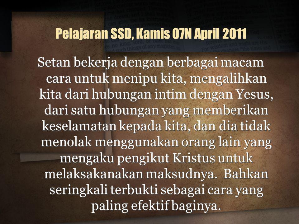 Pelajaran SSD, Kamis 07N April 2011 Setan bekerja dengan berbagai macam cara untuk menipu kita, mengalihkan kita dari hubungan intim dengan Yesus, dar