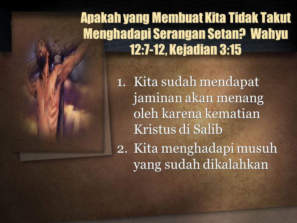 Apakah yang Membuat Kita Tidak Takut Menghadapi Serangan Setan? Wahyu 12:7-12, Kejadian 3:15 1.Kita sudah mendapat jaminan akan menang oleh karena kem