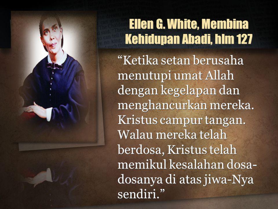 "Ellen G. White, Membina Kehidupan Abadi, hlm 127 ""Ketika setan berusaha menutupi umat Allah dengan kegelapan dan menghancurkan mereka. Kristus campur"