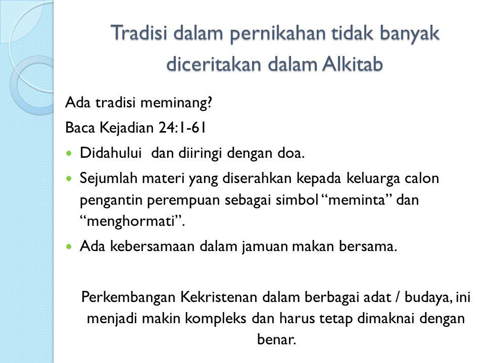 Tradisi dalam pernikahan tidak banyak diceritakan dalam Alkitab Ada tradisi meminang? Baca Kejadian 24:1-61 Didahului dan diiringi dengan doa. Sejumla