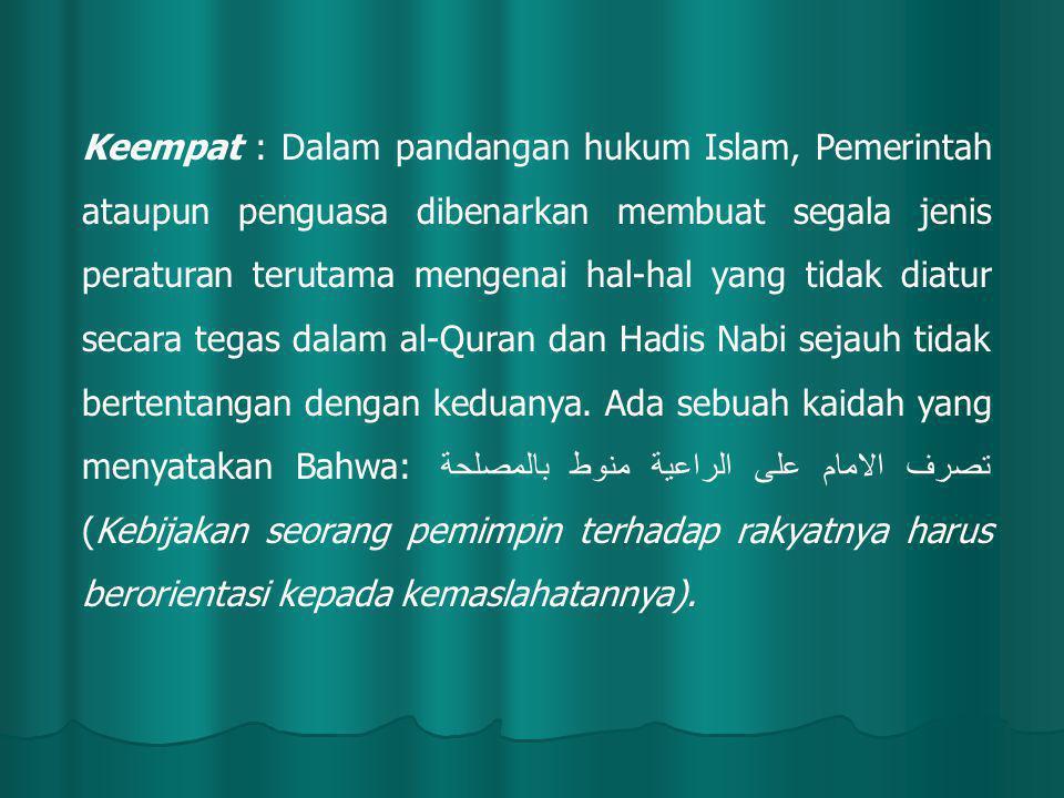 Keempat : Dalam pandangan hukum Islam, Pemerintah ataupun penguasa dibenarkan membuat segala jenis peraturan terutama mengenai hal-hal yang tidak diatur secara tegas dalam al-Quran dan Hadis Nabi sejauh tidak bertentangan dengan keduanya.