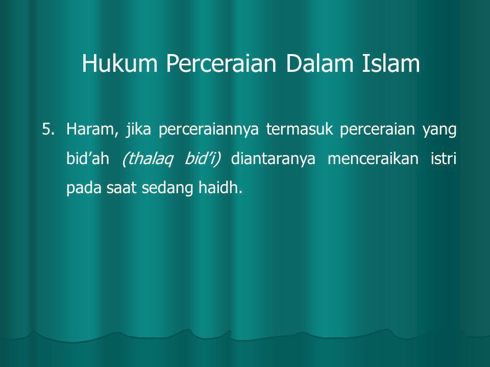 5.Haram, jika perceraiannya termasuk perceraian yang bid'ah (thalaq bid'i) diantaranya menceraikan istri pada saat sedang haidh. Hukum Perceraian Dala