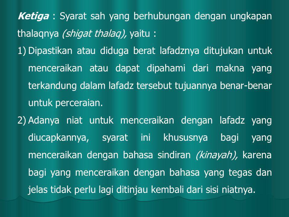 Ketiga : Syarat sah yang berhubungan dengan ungkapan thalaqnya (shigat thalaq), yaitu : 1)Dipastikan atau diduga berat lafadznya ditujukan untuk menceraikan atau dapat dipahami dari makna yang terkandung dalam lafadz tersebut tujuannya benar-benar untuk perceraian.