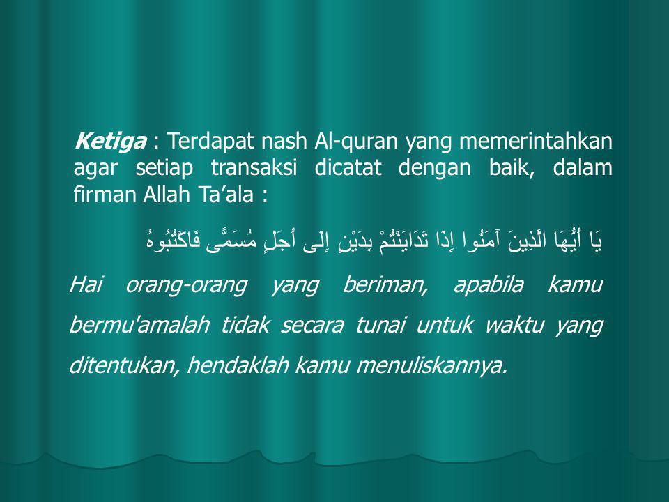 Ketiga : Terdapat nash Al-quran yang memerintahkan agar setiap transaksi dicatat dengan baik, dalam firman Allah Ta'ala : يَا أَيُّهَا الَّذِينَ آَمَنُوا إِذَا تَدَايَنْتُمْ بِدَيْنٍ إِلَى أَجَلٍ مُسَمًّى فَاكْتُبُوهُ Hai orang-orang yang beriman, apabila kamu bermu amalah tidak secara tunai untuk waktu yang ditentukan, hendaklah kamu menuliskannya.