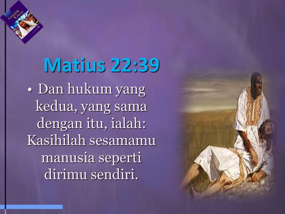 Matius 22:39 Dan hukum yang kedua, yang sama dengan itu, ialah: Kasihilah sesamamu manusia seperti dirimu sendiri.Dan hukum yang kedua, yang sama dengan itu, ialah: Kasihilah sesamamu manusia seperti dirimu sendiri.