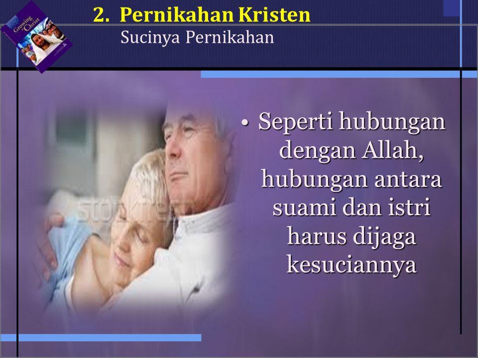 Seperti hubungan dengan Allah, hubungan antara suami dan istri harus dijaga kesuciannyaSeperti hubungan dengan Allah, hubungan antara suami dan istri harus dijaga kesuciannya 2.Pernikahan Kristen Sucinya Pernikahan