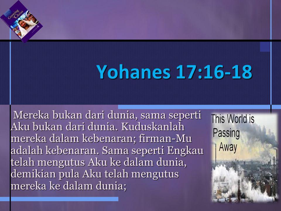 Yohanes 17:16-18 Mereka bukan dari dunia, sama seperti Aku bukan dari dunia.