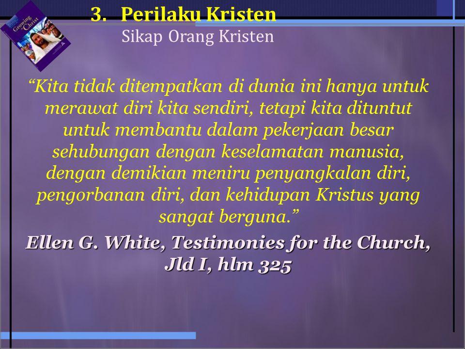 Kita tidak ditempatkan di dunia ini hanya untuk merawat diri kita sendiri, tetapi kita dituntut untuk membantu dalam pekerjaan besar sehubungan dengan keselamatan manusia, dengan demikian meniru penyangkalan diri, pengorbanan diri, dan kehidupan Kristus yang sangat berguna. Ellen G.