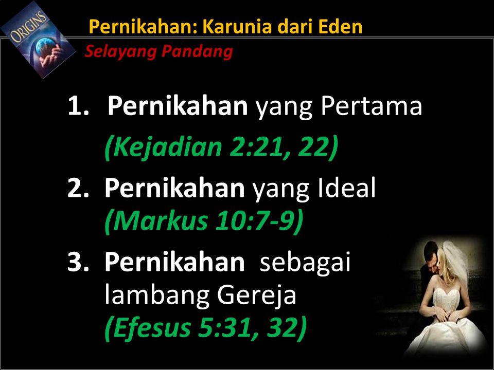 Pernikahan: Karunia dari Eden Selayang Pandang 1.Pernikahan yang Pertama (Kejadian 2:21, 22) 2. Pernikahan yang Ideal (Markus 10:7-9) 3. Pernikahan se