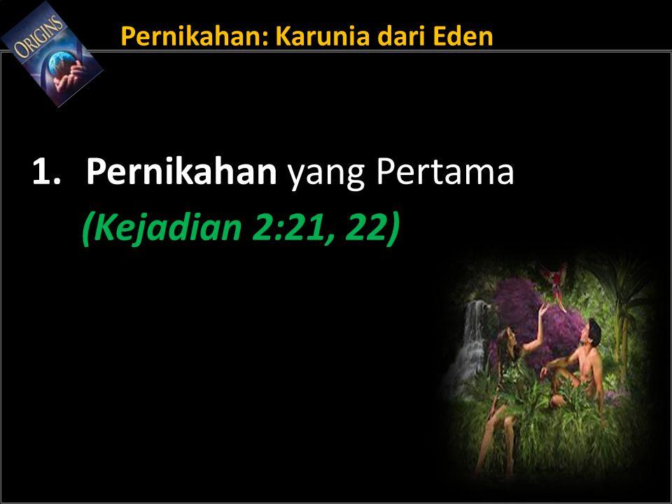 1.Pernikahan yang Pertama (Kejadian 2:21, 22) Pernikahan: Karunia dari Eden