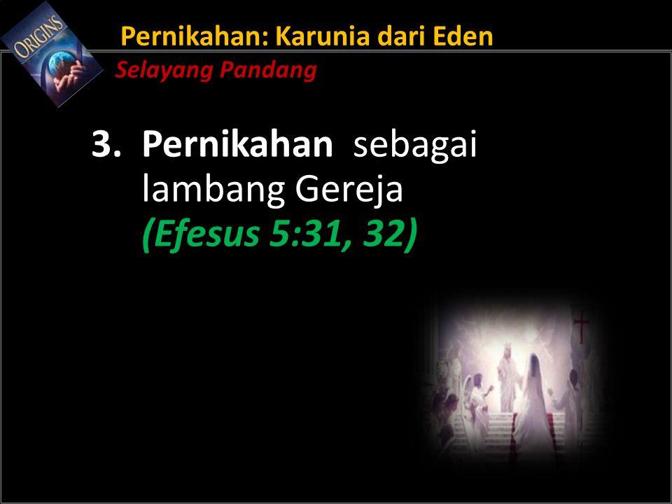 Pernikahan: Karunia dari Eden Selayang Pandang 3. Pernikahan sebagai lambang Gereja (Efesus 5:31, 32)