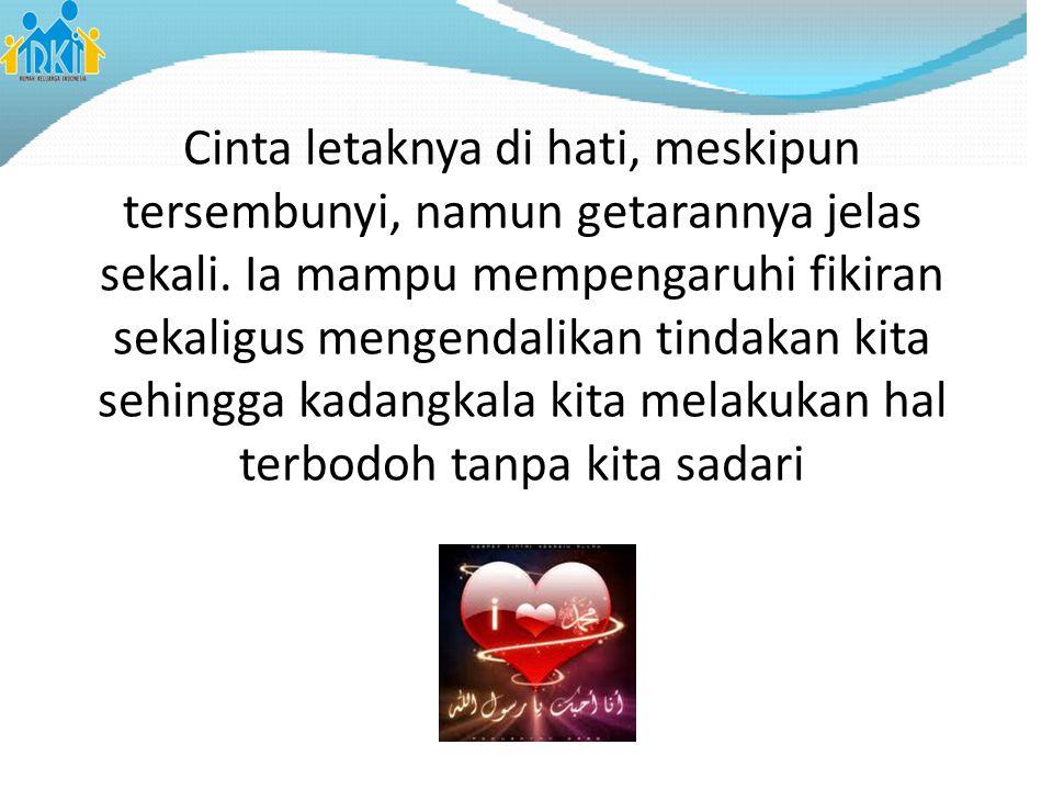 Cinta letaknya di hati, meskipun tersembunyi, namun getarannya jelas sekali. Ia mampu mempengaruhi fikiran sekaligus mengendalikan tindakan kita sehin