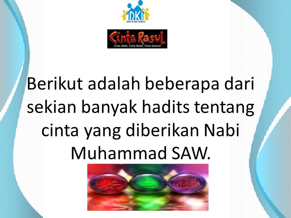 Berikut adalah beberapa dari sekian banyak hadits tentang cinta yang diberikan Nabi Muhammad SAW.