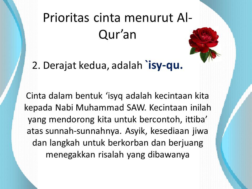 Prioritas cinta menurut Al- Qur'an 2. Derajat kedua, adalah `isy-qu. Cinta dalam bentuk 'isyq adalah kecintaan kita kepada Nabi Muhammad SAW. Kecintaa