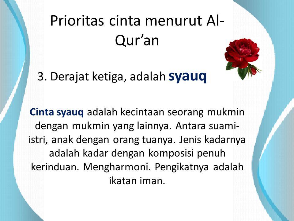 Prioritas cinta menurut Al- Qur'an 3. Derajat ketiga, adalah syauq Cinta syauq adalah kecintaan seorang mukmin dengan mukmin yang lainnya. Antara suam