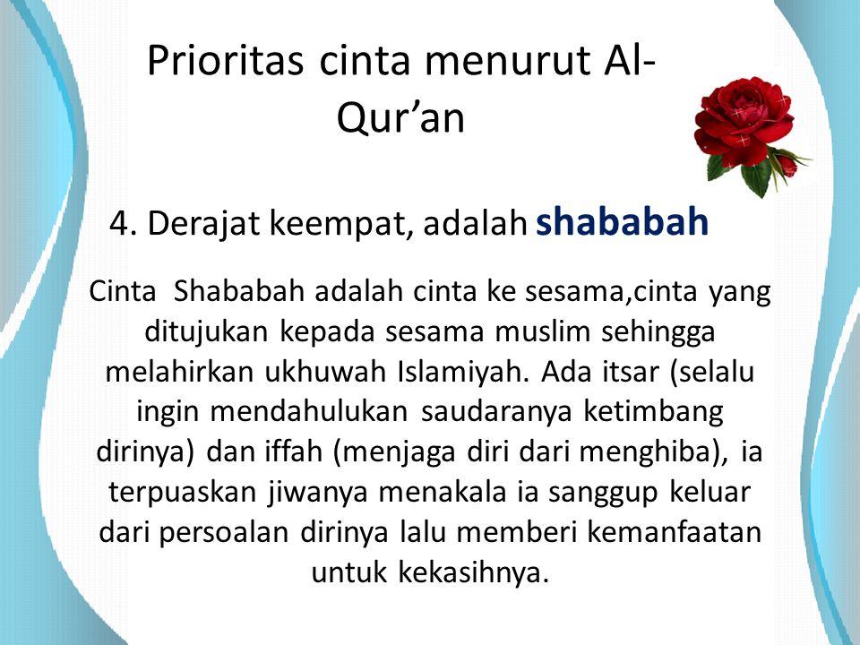 Prioritas cinta menurut Al- Qur'an 4. Derajat keempat, adalah shababah Cinta Shababah adalah cinta ke sesama,cinta yang ditujukan kepada sesama muslim