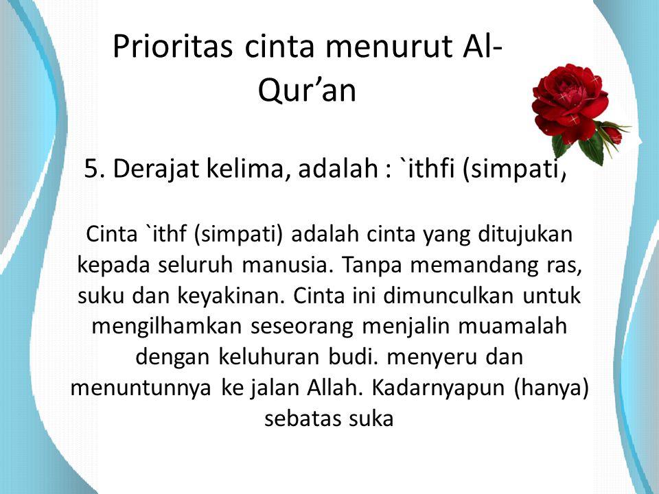 Prioritas cinta menurut Al- Qur'an 5. Derajat kelima, adalah : `ithfi (simpati) Cinta `ithf (simpati) adalah cinta yang ditujukan kepada seluruh manus