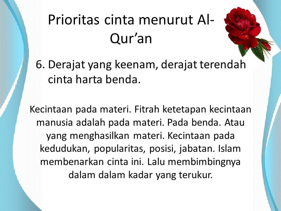 Prioritas cinta menurut Al- Qur'an 6. Derajat yang keenam, derajat terendah cinta harta benda. Kecintaan pada materi. Fitrah ketetapan kecintaan manus