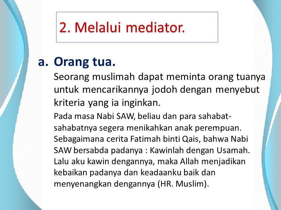2. Melalui mediator. a.Orang tua. Seorang muslimah dapat meminta orang tuanya untuk mencarikannya jodoh dengan menyebut kriteria yang ia inginkan. Pad