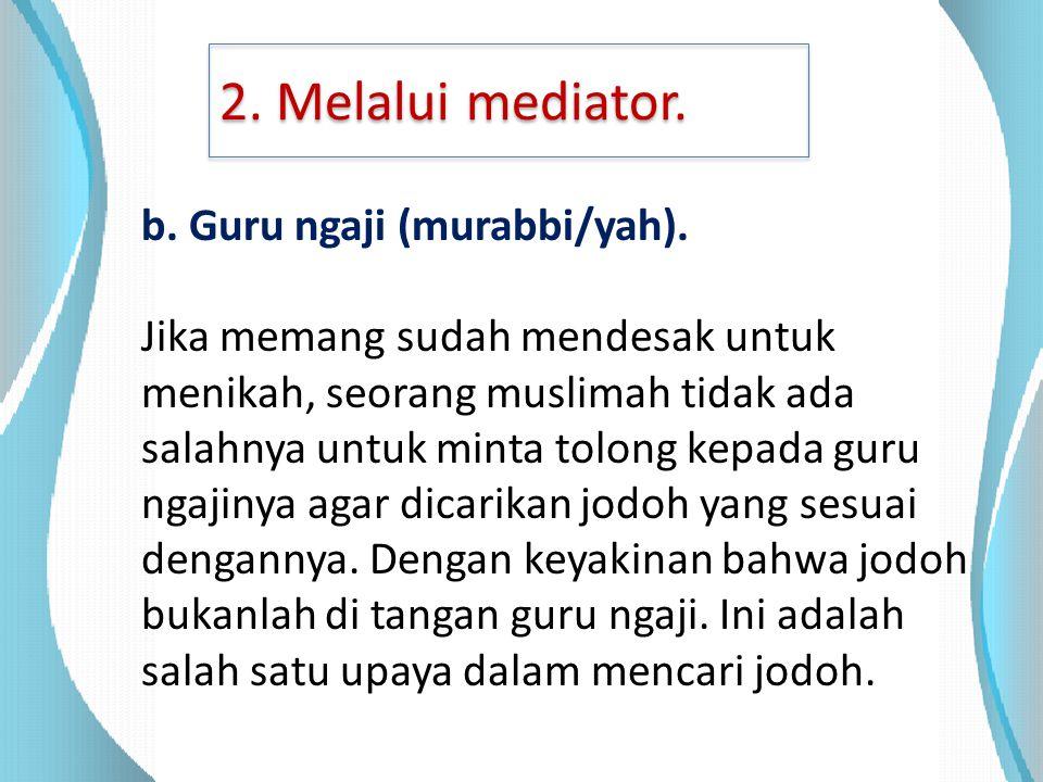 2. Melalui mediator. b. Guru ngaji (murabbi/yah). Jika memang sudah mendesak untuk menikah, seorang muslimah tidak ada salahnya untuk minta tolong kep