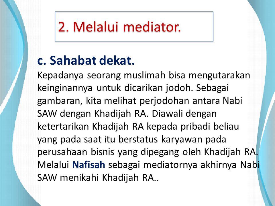 2. Melalui mediator. c. Sahabat dekat. Kepadanya seorang muslimah bisa mengutarakan keinginannya untuk dicarikan jodoh. Sebagai gambaran, kita melihat