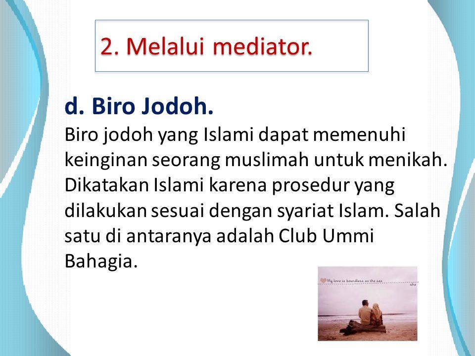 2. Melalui mediator. d. Biro Jodoh. Biro jodoh yang Islami dapat memenuhi keinginan seorang muslimah untuk menikah. Dikatakan Islami karena prosedur y