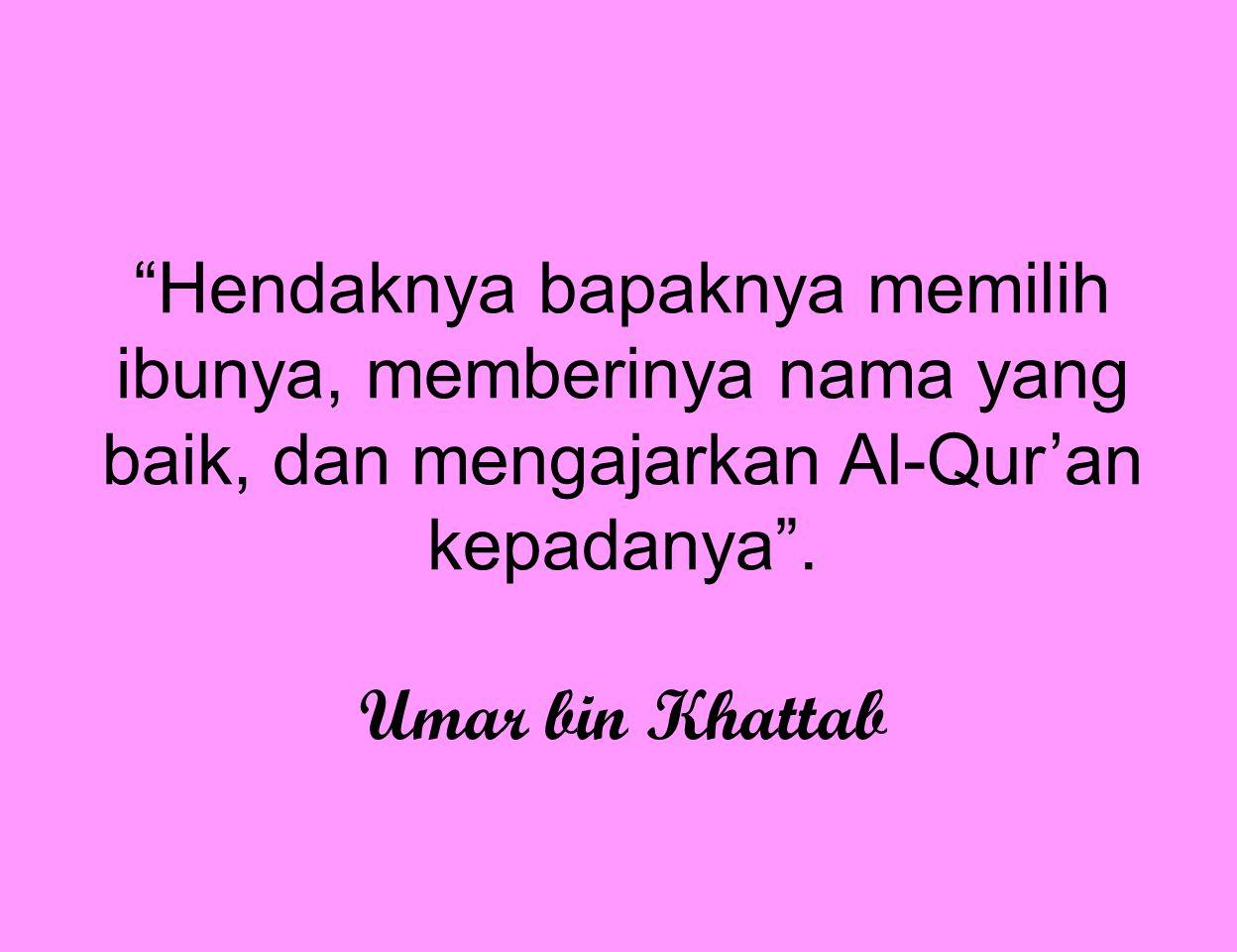 """""""Hendaknya bapaknya memilih ibunya, memberinya nama yang baik, dan mengajarkan Al-Qur'an kepadanya"""". Umar bin Khattab"""