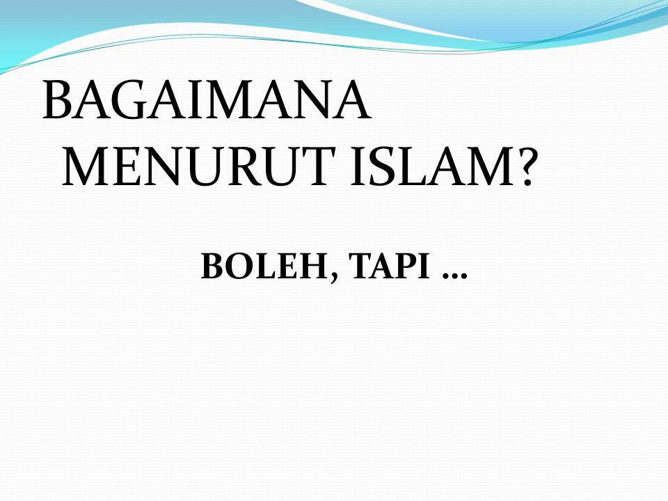 BAGAIMANA MENURUT ISLAM? BOLEH, TAPI …