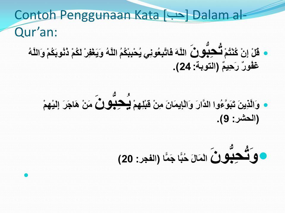 Contoh Penggunaan Kata [ حب ] Dalam al- Qur'an: قُلْ إِنْ كُنْتُمْ تُحِبُّونَ اللَّهَ فَاتَّبِعُونِي يُحْبِبْكُمُ اللَّهُ وَيَغْفِرْ لَكُمْ ذُنُوبَكُم