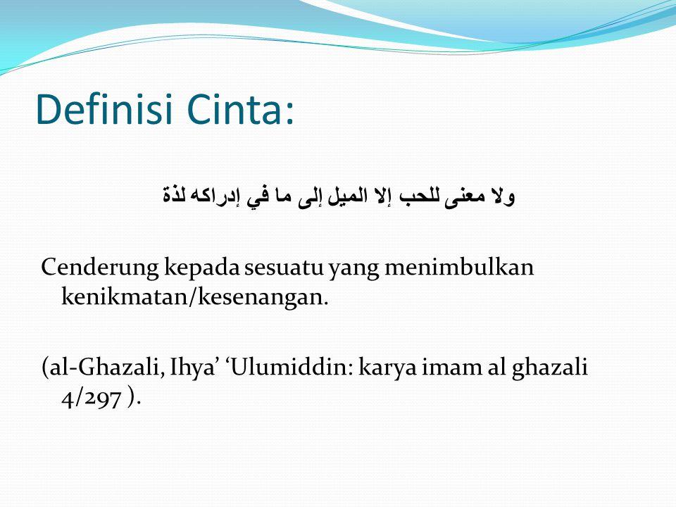 Definisi Cinta: ولا معنى للحب إلا الميل إلى ما في إدراكه لذة Cenderung kepada sesuatu yang menimbulkan kenikmatan/kesenangan. (al-Ghazali, Ihya' 'Ulum
