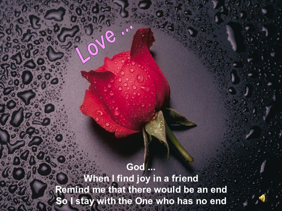 God... When I find joy in a friend Remind me that there would be an end So I stay with the One who has no end