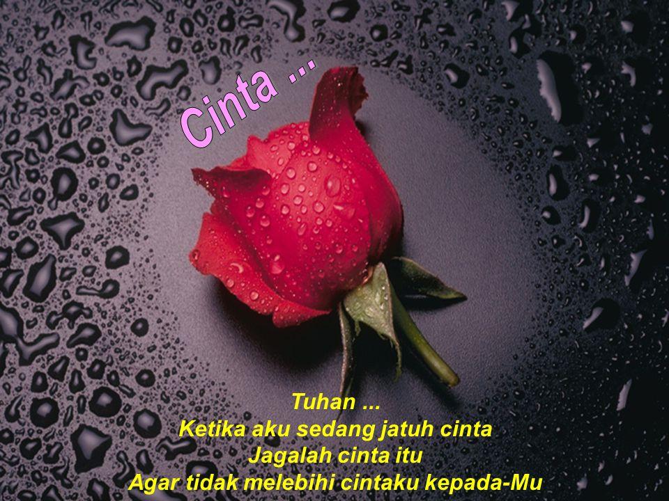 Tuhan... Ketika aku sedang jatuh cinta Jagalah cinta itu Agar tidak melebihi cintaku kepada-Mu