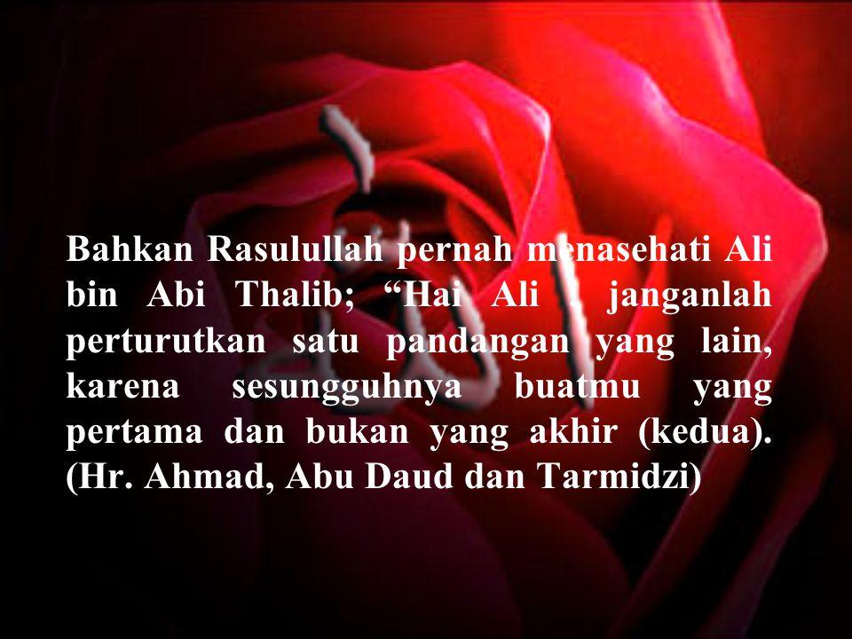 """Bahkan Rasulullah pernah menasehati Ali bin Abi Thalib; """"Hai Ali ! janganlah perturutkan satu pandangan yang lain, karena sesungguhnya buatmu yang per"""