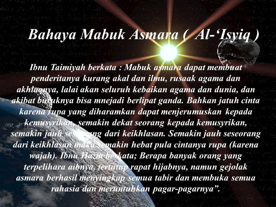 Bahaya Mabuk Asmara ( Al-'Isyiq ) Ibnu Taimiyah berkata : Mabuk asmara dapat membuat penderitanya kurang akal dan ilmu, rusaak agama dan akhlaqnya, la