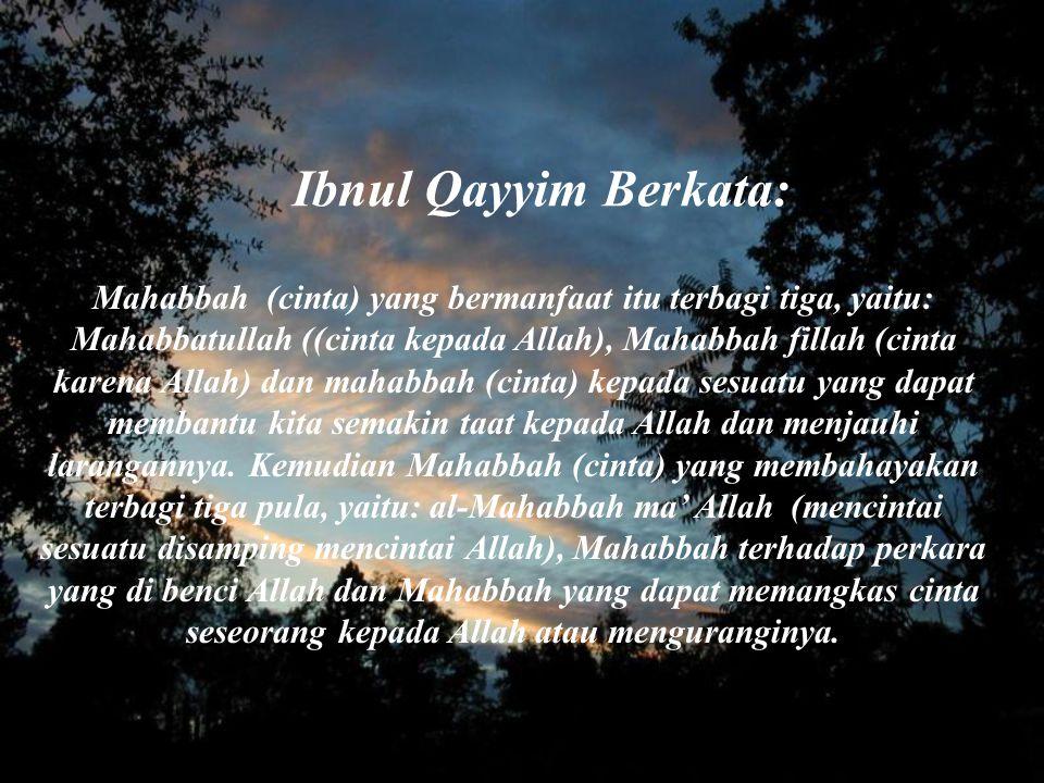 Ibnul Qayyim Berkata: Mahabbah (cinta) yang bermanfaat itu terbagi tiga, yaitu: Mahabbatullah ((cinta kepada Allah), Mahabbah fillah (cinta karena All
