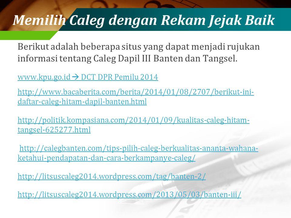 Memilih Caleg dengan Rekam Jejak Baik Berikut adalah beberapa situs yang dapat menjadi rujukan informasi tentang Caleg Dapil III Banten dan Tangsel.