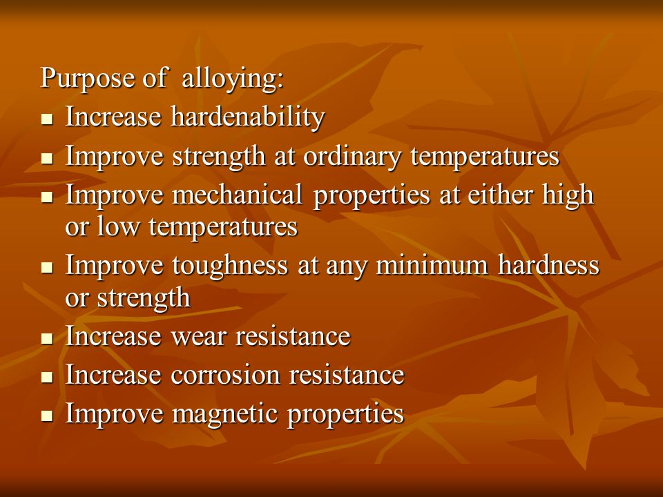 Purpose of alloying: Increase hardenability Increase hardenability Improve strength at ordinary temperatures Improve strength at ordinary temperatures Improve mechanical properties at either high or low temperatures Improve mechanical properties at either high or low temperatures Improve toughness at any minimum hardness or strength Improve toughness at any minimum hardness or strength Increase wear resistance Increase wear resistance Increase corrosion resistance Increase corrosion resistance Improve magnetic properties Improve magnetic properties