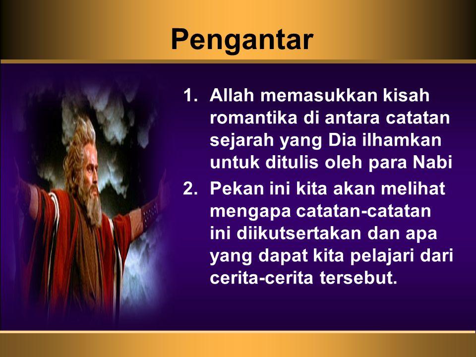 Pengantar 1.Allah memasukkan kisah romantika di antara catatan sejarah yang Dia ilhamkan untuk ditulis oleh para Nabi 2.Pekan ini kita akan melihat me