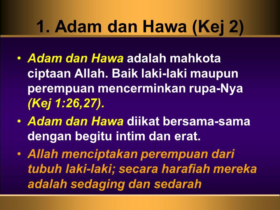 1. Adam dan Hawa (Kej 2) Adam dan Hawa adalah mahkota ciptaan Allah. Baik laki-laki maupun perempuan mencerminkan rupa-Nya (Kej 1:26,27). Adam dan Haw