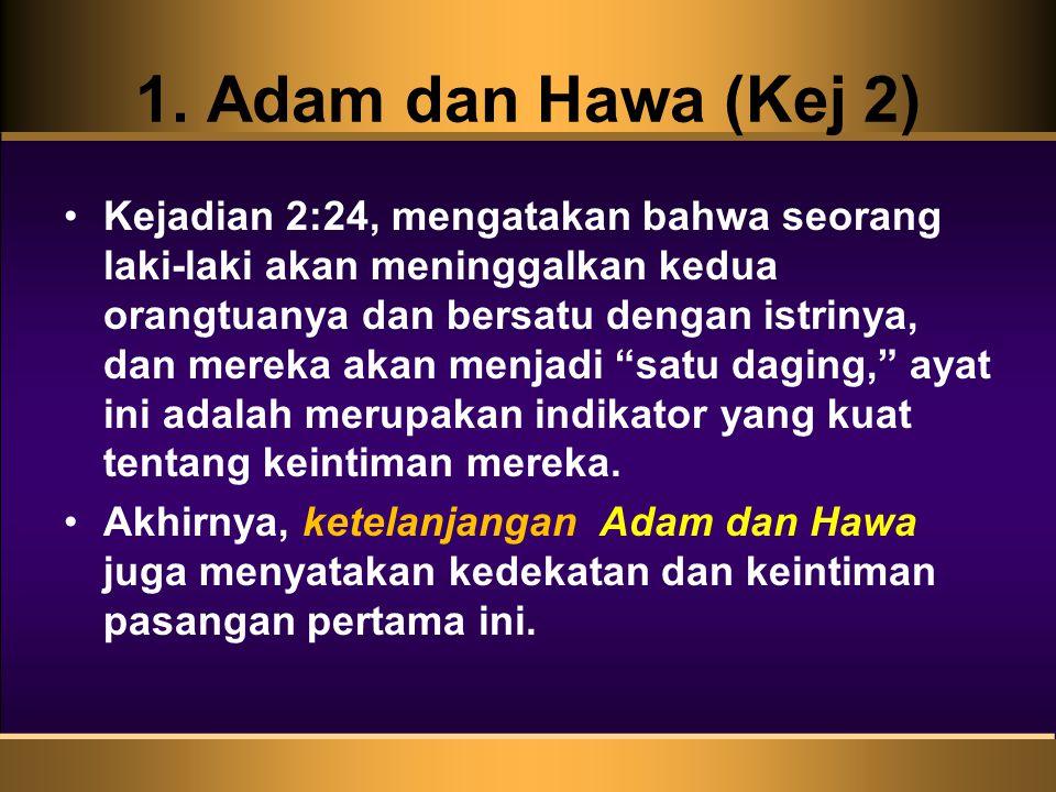 1. Adam dan Hawa (Kej 2) Kejadian 2:24, mengatakan bahwa seorang laki-laki akan meninggalkan kedua orangtuanya dan bersatu dengan istrinya, dan mereka