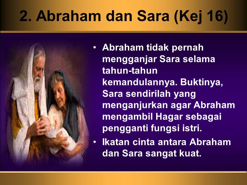 2. Abraham dan Sara (Kej 16) Abraham tidak pernah mengganjar Sara selama tahun-tahun kemandulannya. Buktinya, Sara sendirilah yang menganjurkan agar A